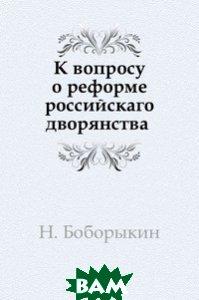 Купить К вопросу о реформе российскаго дворянства, Книга по Требованию, Н. Боборыкин, 978-5-458-13871-0