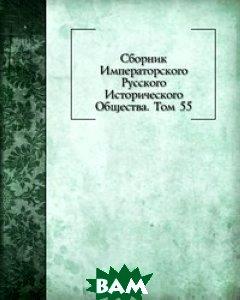 Сборник Императорского Русского Исторического Общества. Том 55