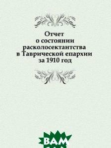 Купить Отчет о состоянии расколосектантства в Таврической епархии за 1910 год, Книга по Требованию, 978-5-458-14084-3