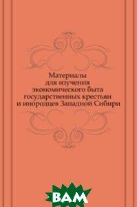 Купить Материалы для изучения экономического быта государственных крестьян и инородцев Западной Сибири, Книга по Требованию, 978-5-458-14120-8