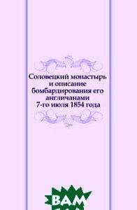 Купить Соловецкий монастырь и описание бомбардирования его англичанами 7-го июля 1854 года, Книга по Требованию, 978-5-458-14269-4