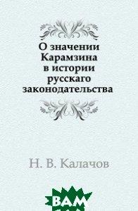 Купить О значении Карамзина в истории русскаго законодательства, Книга по Требованию, Н. В. Калачов, 978-5-458-14359-2