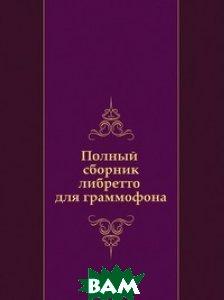 Купить Полный сборник либретто для граммофона, Книга по Требованию, 978-5-458-14360-8