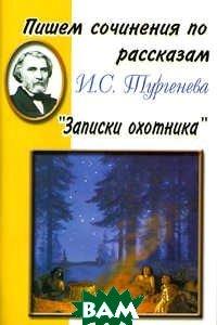Купить Пишем сочинения по рассказам И.С. Тургенева Записки охотника, Грамотей, 5-89769-146-0