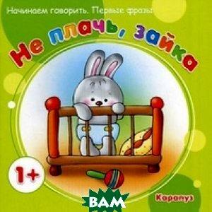 Купить Не плачь, Зайка. Начинаем говорить. Первые фразы. Для детей от 1 года, Карапуз, Савушкин С. Н., 978-5-90467-423-6