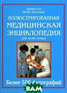 Иллюстрированная медицинская энциклопедия для всей семьи. Справочник по медицине: более 120 заболеваний, болезненных состояний и синдромов, более 500 фотографий