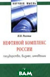 Купить Нефтяной комплекс России: государство, бизнес, инновации, ИНФРА-М, Рогожа И.В., 978-5-16-011791-1