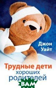 Купить Трудные дети хороших родителей, Триада, Джон Уайт, 978-5-86181-453-9