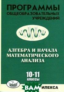 Купить Программы общеобразовательных учреждений. Алгебра и начала математического анализа. 10-11 класс, Илекса, Евгений Нелин, Виктор Лазарев, 978-5-89237-376-0
