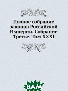 Купить Полное собрание законов Российской Империи. Собрание Третье. Том XXXI, Книга по Требованию, 978-5-458-05264-1