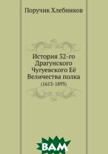 Купить История 32-го Драгунского Чугуевского Её Величества полка. (1613-1893), Книга по Требованию, Поручик Хлебников, 978-5-458-05687-8
