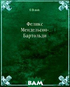 Купить Феликс Мендельсон-Бартольди, Книга по Требованию, О.В-вой, 978-5-458-09036-0