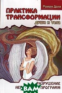 Купить Практика трансформации души и тела. Разрушение негативных программ, Амрита-Русь, Доля Р., 978-5-413-00460-9