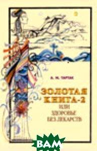 Купить Золотая книга-2, или здоровье без лекарств, Диля паблишинг, Тартак А.М., 5-8174-0158-4