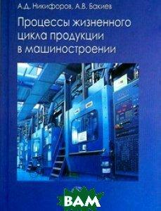 Процессы жизненного цикла продукции в машиностроении. Учебное пособие для ВУЗов