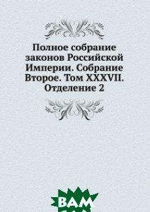 Купить Полное собрание законов Российской Империи. Собрание Второе. Том XXXVII. Отделение 2, Книга по Требованию, 978-5-458-05126-2