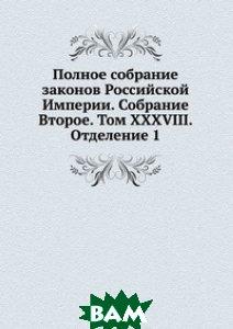 Купить Полное собрание законов Российской Империи. Собрание Второе. Том XXXVIII. Отделение 1, Книга по Требованию, 978-5-458-05128-6