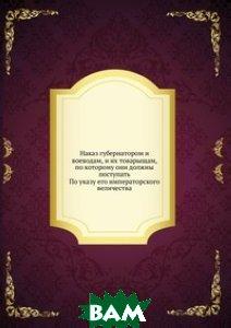Наказ губернатором и воеводам, и их товарыщам, по которому они должны поступать. По указу его императорского величества