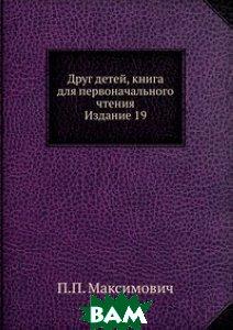 Купить Друг детей, книга для первоначального чтения. Издание 19, Книга по Требованию, П.П. Максимович, 978-5-458-14706-4