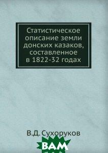 Купить Статистическое описание земли донских казаков, составленное в 1822-32 годах., Книга по Требованию, В.Д. Сухоруков, 978-5-458-09046-9