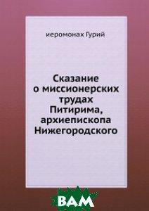 Купить Сказание о миссионерских трудах Питирима, архиепископа Нижегородского., Книга по Требованию, иеромонах Гурий, 978-5-458-09049-0