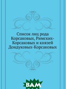 Список лиц рода Корсаковых, Римских-Корсаковых и князей Дондуковых-Корсаковых.
