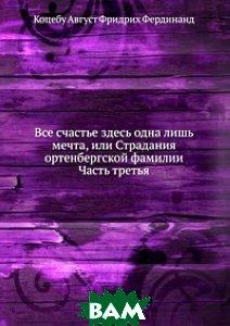 Купить Все счастье здесь одна лишь мечта, или Страдания ортенбергской фамилии. Часть третья, Книга по Требованию, Коцебу Август Фридрих Фердинанд, 978-5-458-09093-3