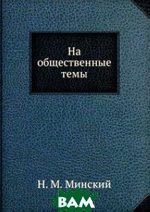 Купить На общественные темы., Книга по Требованию, Н. М. Минский, 978-5-458-09125-1