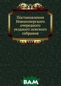Постановления Новохоперского очередного уездного земского собрания.