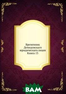 Купить Временник Демидовскаго юридическаго лицея. Книга 13, Книга по Требованию, 978-5-458-14872-6