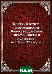 Купить Краткий отчет о деятельности Общества древней письменности и искусства за 1917-1923 годы, Книга по Требованию, 978-5-458-14881-8