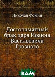 Купить Достопамятный брак царя Иоанна Васильевича Грозного, Книга по Требованию, Николай Фомин, 978-5-458-12012-8