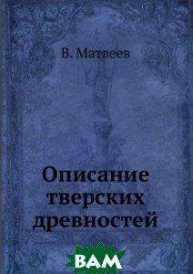Купить Описание тверских древностей., Книга по Требованию, В. Матвеев, 978-5-458-09213-5