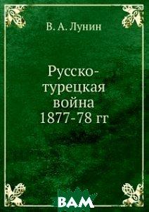 Купить Русско-турецкая война 1877-78 гг., Книга по Требованию, В. А. Лунин, 978-5-458-09235-7