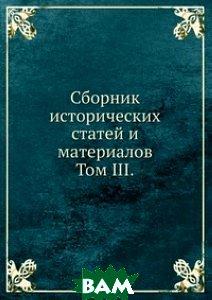 Купить Сборник исторических статей и материалов. Том III., Книга по Требованию, А. О. Базунов, 978-5-458-09242-5