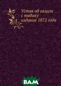 Купить Устав об акцизе с табаку. издание 1872 года, Книга по Требованию, 978-5-458-14954-9