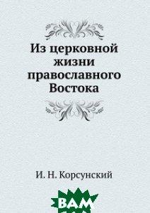 Купить Из церковной жизни православного Востока., Книга по Требованию, И. Н. Корсунский, 978-5-458-09247-0
