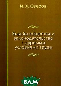 Купить Борьба общества и законодательства с дурными условиями труда., Книга по Требованию, И. Х. Озеров, 978-5-458-09248-7
