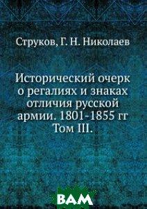 Исторический очерк о регалиях и знаках отличия русской армии. 1801-1855 гг. Том III.