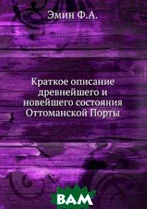Купить Краткое описание древнейшего и новейшего состояния Оттоманской Порты., Книга по Требованию, Эмин Ф.А., 978-5-458-12138-5