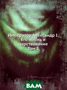 Купить Император Александр I. Его жизнь и царствование. Том 1, Книга по Требованию, Н.К. Шильдер, 978-5-458-15036-1