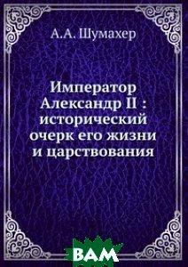 Купить Император Александр II : исторический очерк его жизни и царствования, Книга по Требованию, А.А. Шумахер, 978-5-458-15063-7