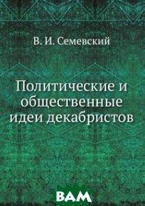 Купить Политические и общественные идеи декабристов., Книга по Требованию, В. И. Семевский, 978-5-458-09382-8