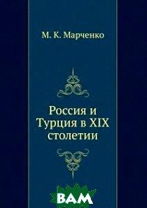 Купить Россия и Турция в XIX столетии., Книга по Требованию, М. К. Марченко, 978-5-458-09402-3