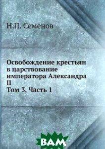 Купить Освобождение крестьян в царствование императора Александра II. Том 3, Часть 1, Книга по Требованию, Н.П. Семенов, 978-5-458-15093-4