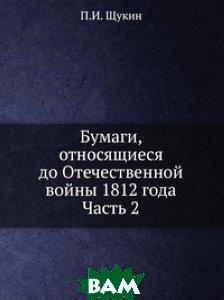 Купить Бумаги, относящиеся до Отечественной войны 1812 года. Часть 2, Книга по Требованию, П.И. Щукин, 978-5-458-15116-0