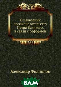 Купить О наказании по законодательству Петра Великого, в связи с реформой, Книга по Требованию, Александр Филиппов, 978-5-458-12224-5