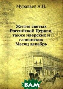 Купить Жития святых Российской Церкви, также иверских и славянских. Месяц декабрь, Книга по Требованию, А.Н. Муравьев, 978-5-458-09470-2