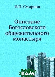 Купить Описание Богословского общежительного монастыря, Книга по Требованию, И.П. Смирнов, 978-5-458-15156-6