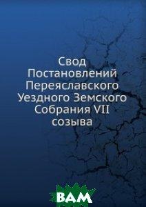 Купить Свод Постановлений Переяславского Уездного Земского Собрания VII созыва, Книга по Требованию, 978-5-458-12258-0